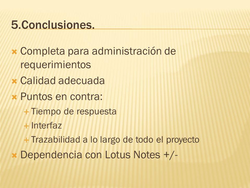 5.Conclusiones. Completa para administración de requerimientos Calidad adecuada Puntos en contra: Tiempo de respuesta Interfaz Trazabilidad a lo largo