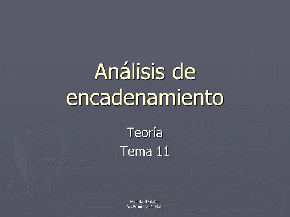 Minería de datos Dr. Francisco J. Mata Análisis de encadenamiento Teoría Tema 11