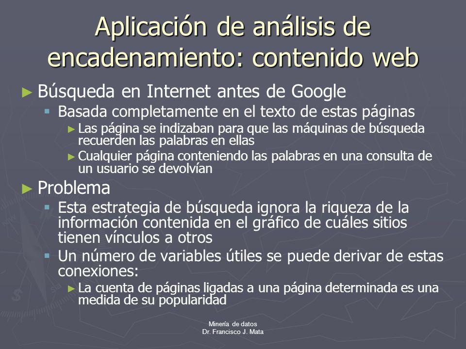 Minería de datos Dr. Francisco J. Mata Aplicación de análisis de encadenamiento: contenido web Búsqueda en Internet antes de Google Basada completamen