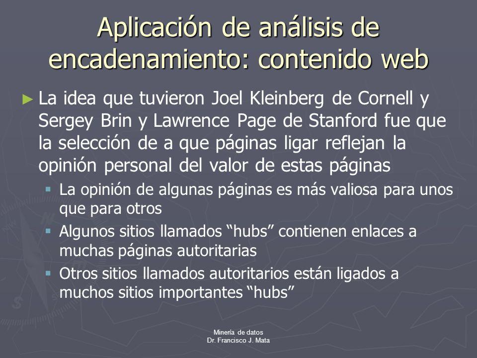 Minería de datos Dr. Francisco J. Mata Aplicación de análisis de encadenamiento: contenido web La idea que tuvieron Joel Kleinberg de Cornell y Sergey