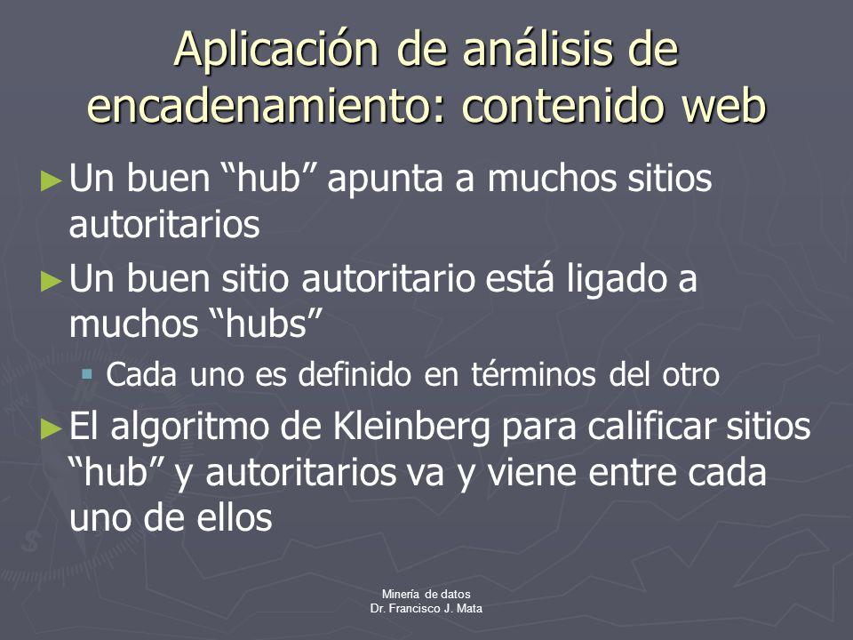 Minería de datos Dr. Francisco J. Mata Aplicación de análisis de encadenamiento: contenido web Un buen hub apunta a muchos sitios autoritarios Un buen
