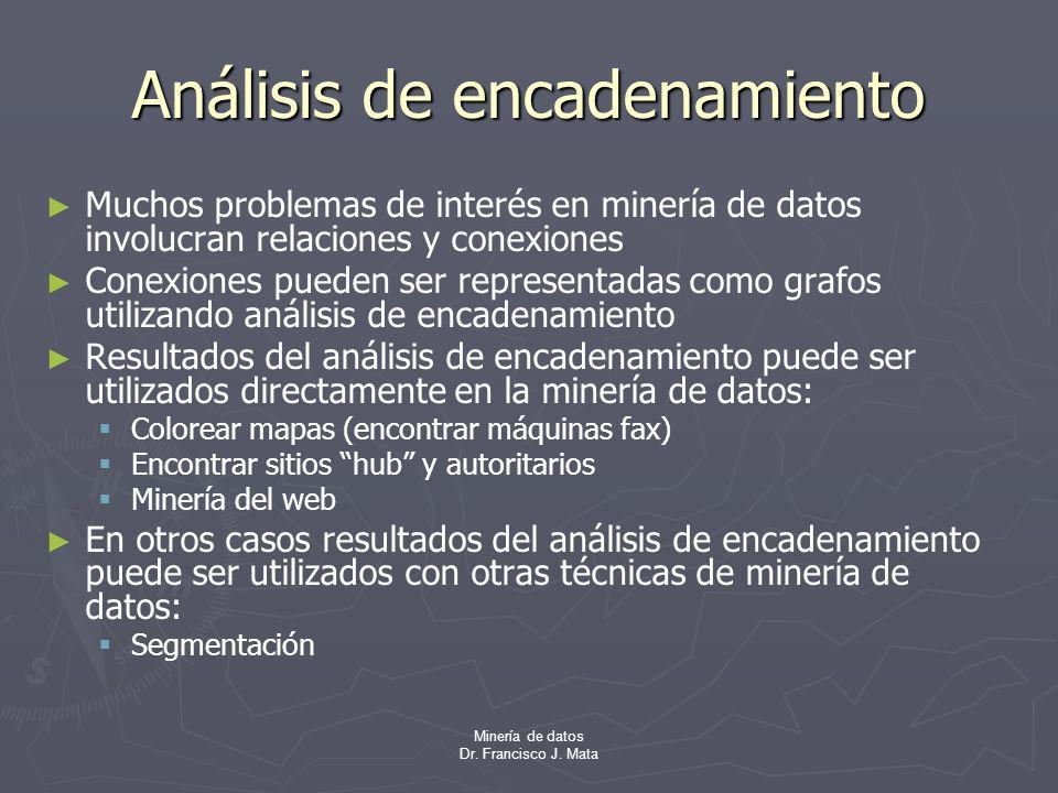 Minería de datos Dr. Francisco J. Mata Análisis de encadenamiento Muchos problemas de interés en minería de datos involucran relaciones y conexiones C