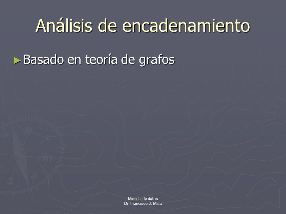 Minería de datos Dr. Francisco J. Mata Análisis de encadenamiento Basado en teoría de grafos Basado en teoría de grafos