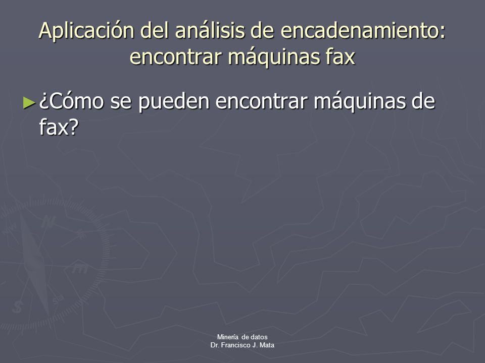 Minería de datos Dr. Francisco J. Mata Aplicación del análisis de encadenamiento: encontrar máquinas fax ¿Cómo se pueden encontrar máquinas de fax? ¿C