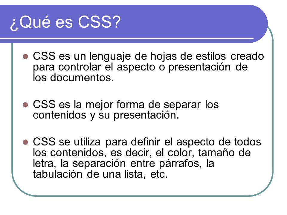 ¿Qué es CSS? CSS es un lenguaje de hojas de estilos creado para controlar el aspecto o presentación de los documentos. CSS es la mejor forma de separa