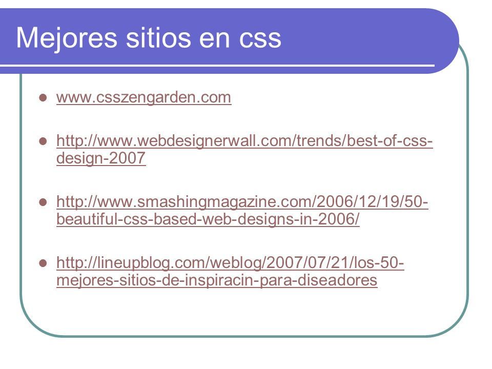 Mejores sitios en css www.csszengarden.com http://www.webdesignerwall.com/trends/best-of-css- design-2007 http://www.webdesignerwall.com/trends/best-o