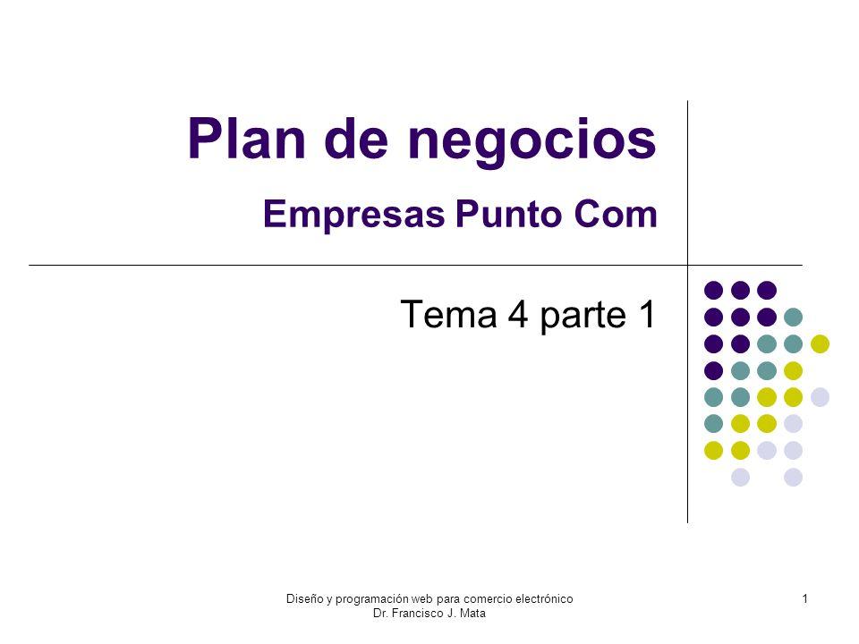 Diseño y programación web para comercio electrónico Dr. Francisco J. Mata 1 Plan de negocios Empresas Punto Com Tema 4 parte 1