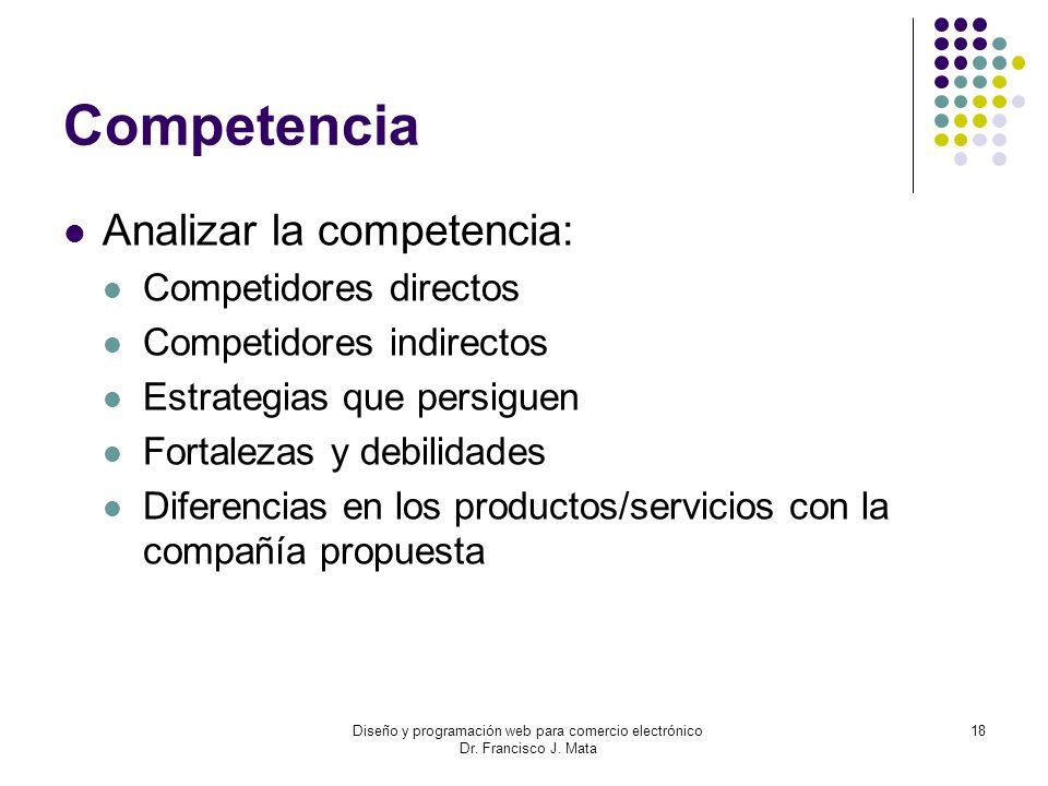 Diseño y programación web para comercio electrónico Dr. Francisco J. Mata 18 Competencia Analizar la competencia: Competidores directos Competidores i