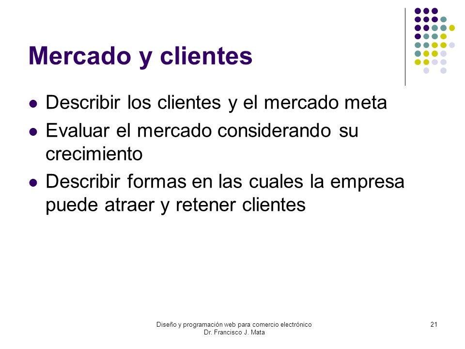 Diseño y programación web para comercio electrónico Dr. Francisco J. Mata 21 Mercado y clientes Describir los clientes y el mercado meta Evaluar el me