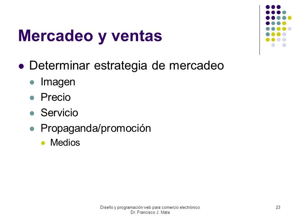 Diseño y programación web para comercio electrónico Dr. Francisco J. Mata 23 Mercadeo y ventas Determinar estrategia de mercadeo Imagen Precio Servici