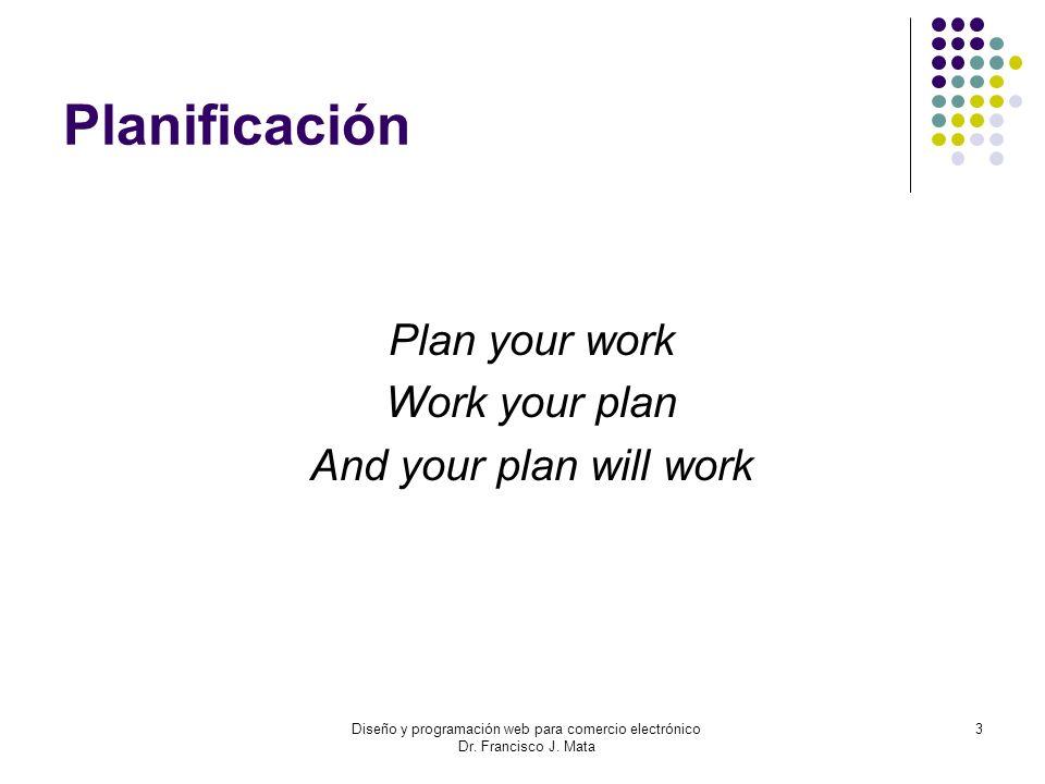 Diseño y programación web para comercio electrónico Dr. Francisco J. Mata 3 Planificación Plan your work Work your plan And your plan will work