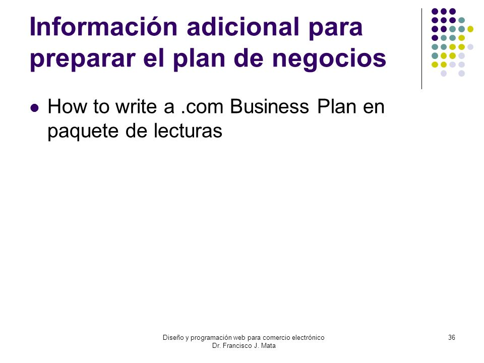 Diseño y programación web para comercio electrónico Dr. Francisco J. Mata 36 Información adicional para preparar el plan de negocios How to write a.co