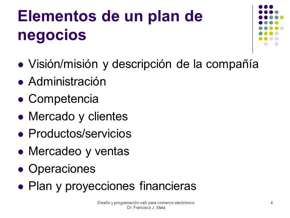 Diseño y programación web para comercio electrónico Dr. Francisco J. Mata 4 Elementos de un plan de negocios Visión/misión y descripción de la compañí