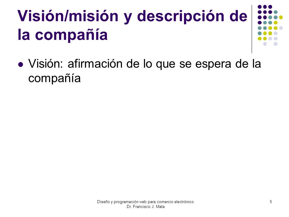 Diseño y programación web para comercio electrónico Dr. Francisco J. Mata 5 Visión/misión y descripción de la compañía Visión: afirmación de lo que se