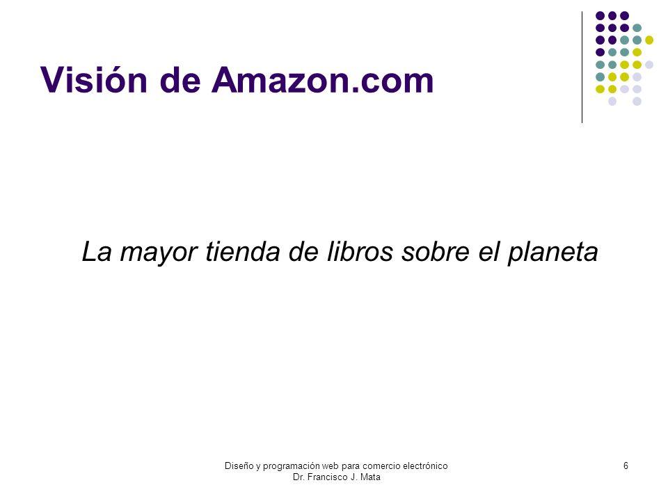 Diseño y programación web para comercio electrónico Dr. Francisco J. Mata 6 Visión de Amazon.com La mayor tienda de libros sobre el planeta