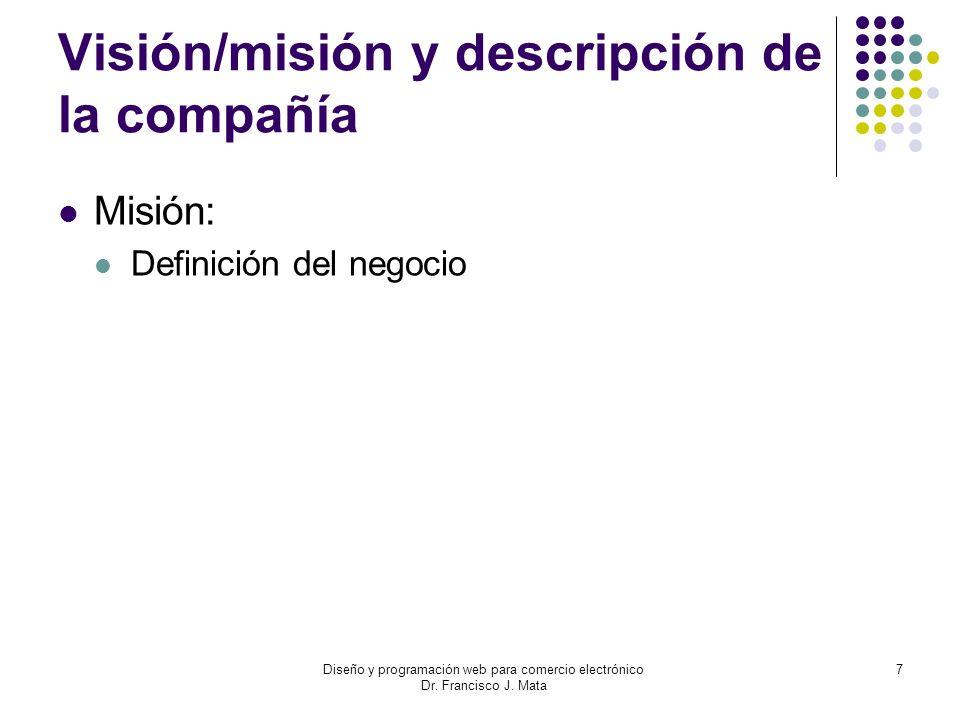 Diseño y programación web para comercio electrónico Dr. Francisco J. Mata 7 Visión/misión y descripción de la compañía Misión: Definición del negocio