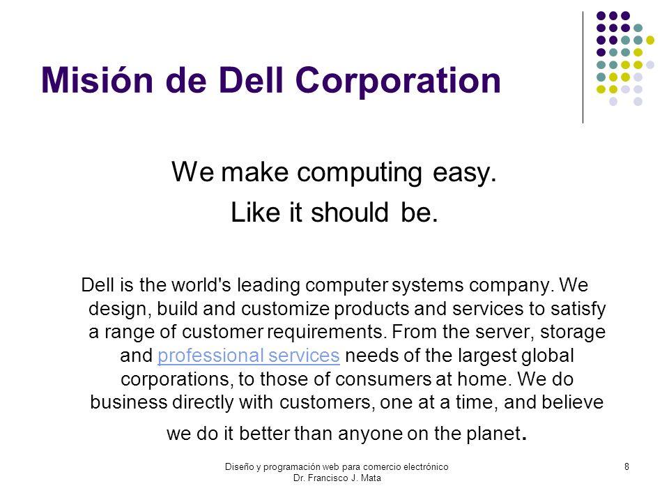 Diseño y programación web para comercio electrónico Dr. Francisco J. Mata 8 Misión de Dell Corporation We make computing easy. Like it should be. Dell