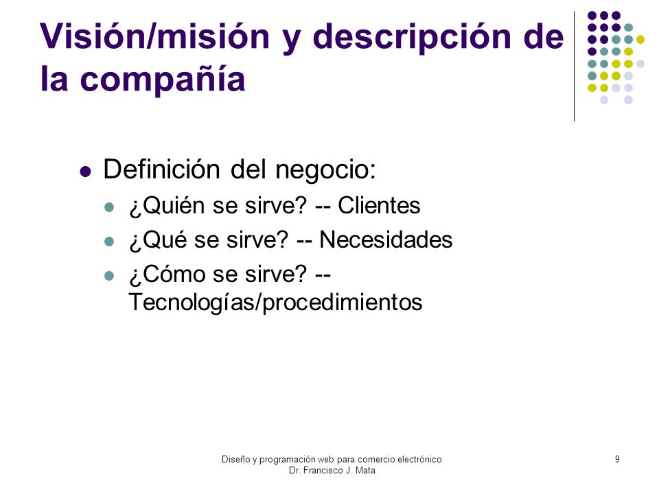 Diseño y programación web para comercio electrónico Dr. Francisco J. Mata 9 Visión/misión y descripción de la compañía Definición del negocio: ¿Quién