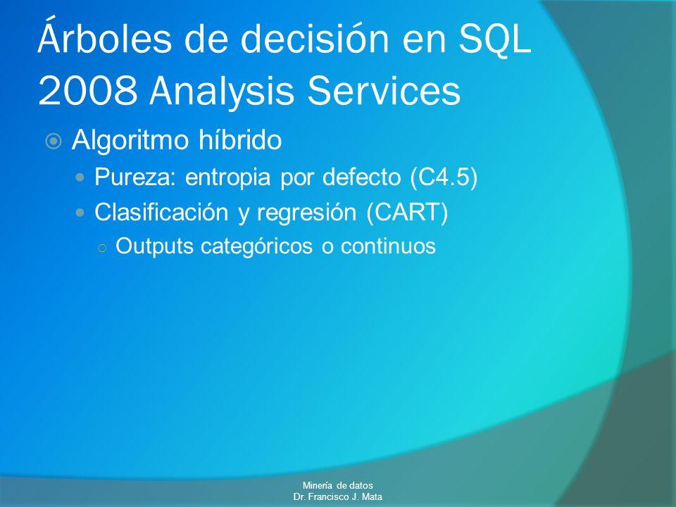 Árboles de decisión en SQL 2008 Analysis Services Algoritmo híbrido Pureza: entropia por defecto (C4.5) Clasificación y regresión (CART) Outputs categ