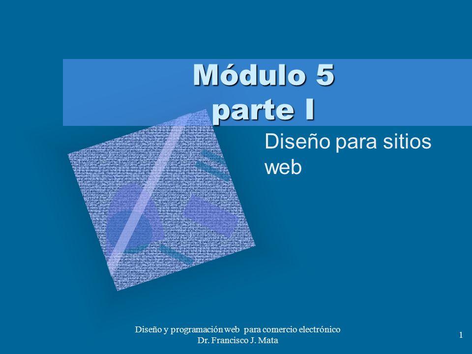 Diseño y programación web para comercio electrónico Dr. Francisco J. Mata 1 Módulo 5 parte I Diseño para sitios web