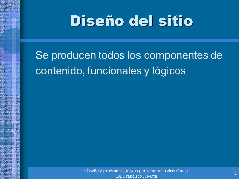 Diseño y programación web para comercio electrónico Dr. Francisco J. Mata 12 Diseño del sitio Se producen todos los componentes de contenido, funciona
