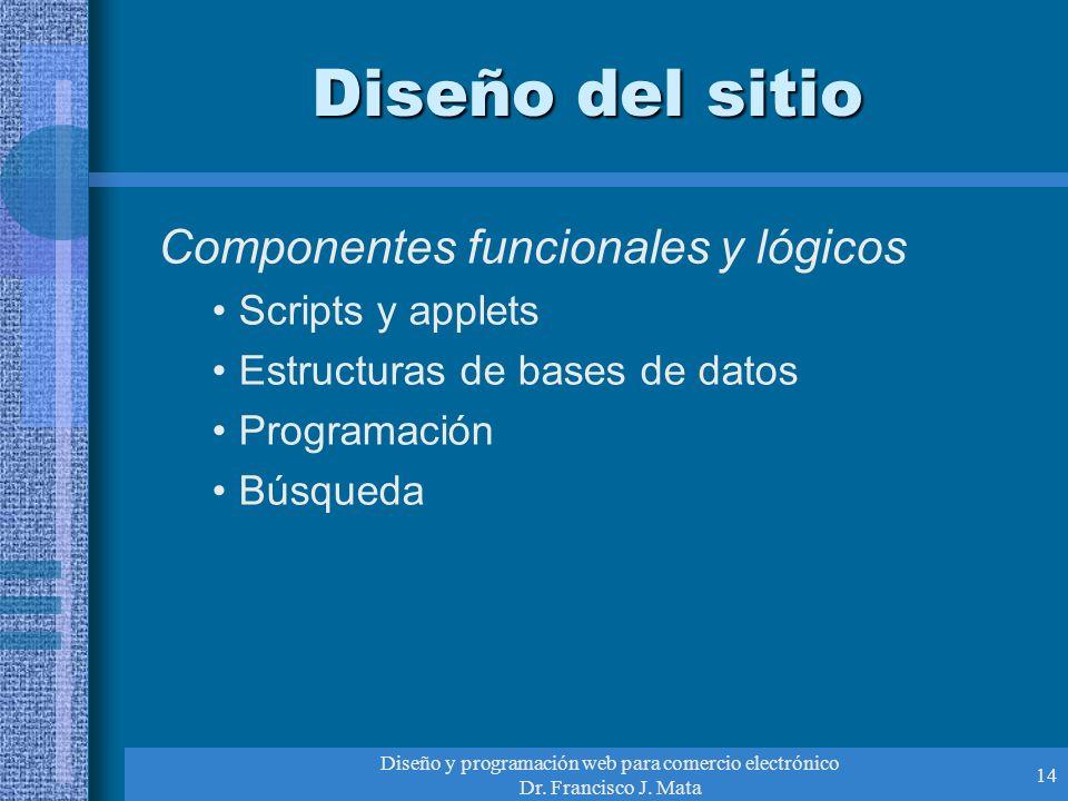 Diseño y programación web para comercio electrónico Dr. Francisco J. Mata 14 Diseño del sitio Componentes funcionales y lógicos Scripts y applets Estr