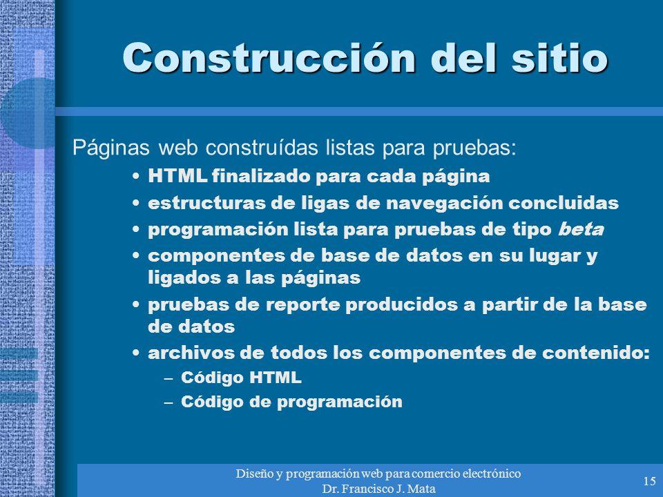 Diseño y programación web para comercio electrónico Dr. Francisco J. Mata 15 Construcción del sitio Páginas web construídas listas para pruebas: HTML