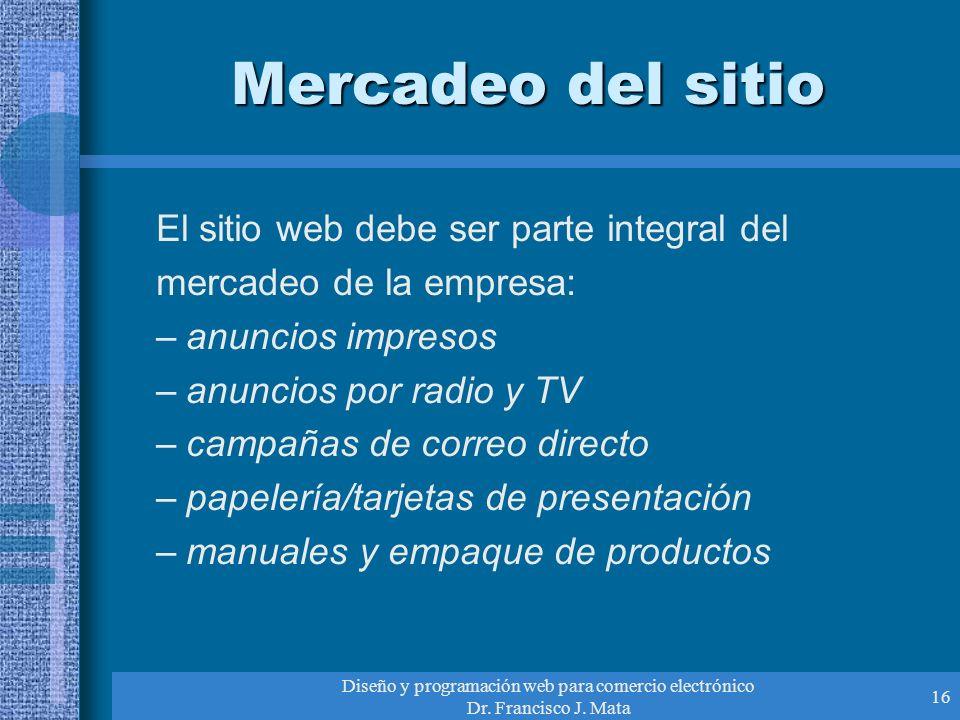 Diseño y programación web para comercio electrónico Dr. Francisco J. Mata 16 Mercadeo del sitio El sitio web debe ser parte integral del mercadeo de l