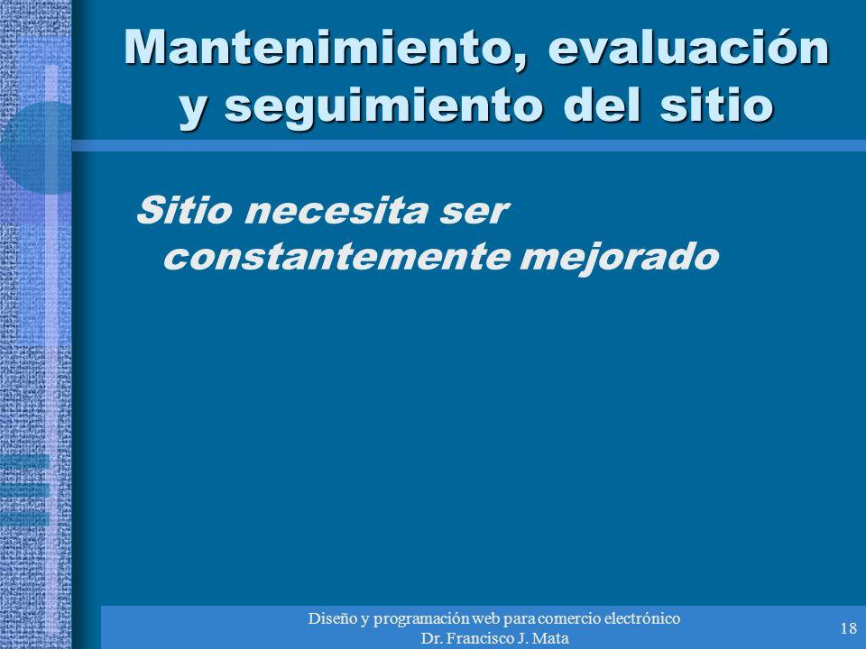 Diseño y programación web para comercio electrónico Dr. Francisco J. Mata 18 Mantenimiento, evaluación y seguimiento del sitio Sitio necesita ser cons