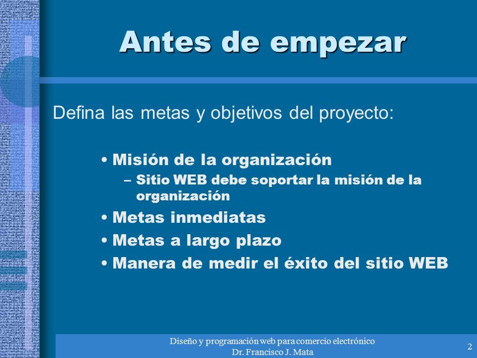 Diseño y programación web para comercio electrónico Dr. Francisco J. Mata 2 Antes de empezar Defina las metas y objetivos del proyecto: Misión de la o