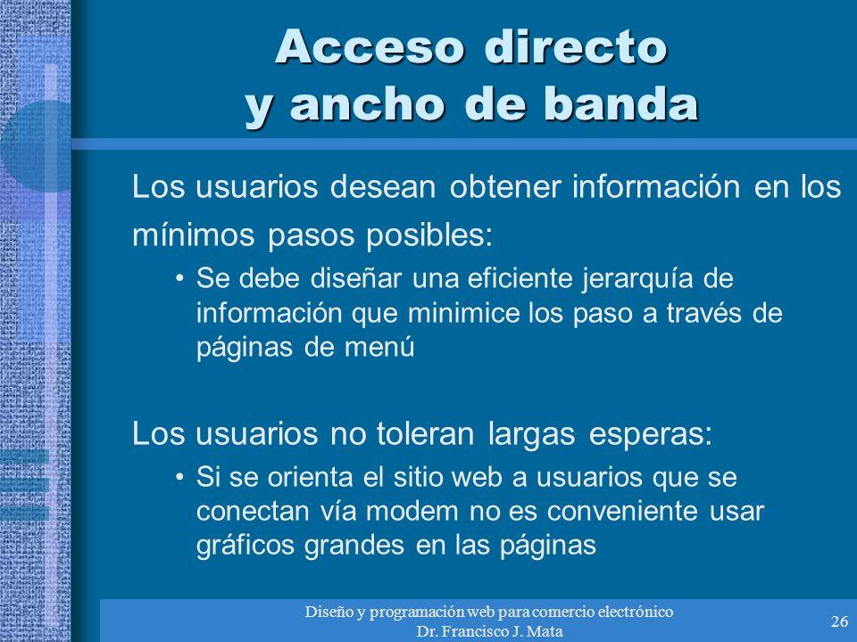 Diseño y programación web para comercio electrónico Dr. Francisco J. Mata 26 Acceso directo y ancho de banda Los usuarios desean obtener información e
