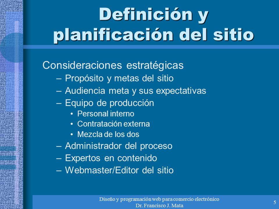 Diseño y programación web para comercio electrónico Dr. Francisco J. Mata 5 Definición y planificación del sitio Consideraciones estratégicas –Propósi