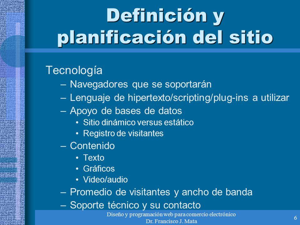 Diseño y programación web para comercio electrónico Dr. Francisco J. Mata 6 Definición y planificación del sitio Tecnología –Navegadores que se soport