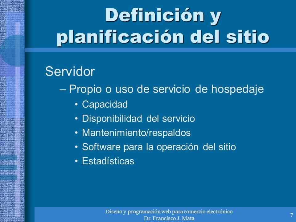 Diseño y programación web para comercio electrónico Dr. Francisco J. Mata 7 Definición y planificación del sitio Servidor –Propio o uso de servicio de