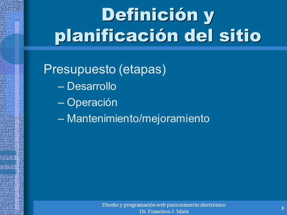 Diseño y programación web para comercio electrónico Dr. Francisco J. Mata 8 Definición y planificación del sitio Presupuesto (etapas) –Desarrollo –Ope