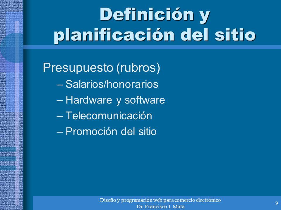 Diseño y programación web para comercio electrónico Dr. Francisco J. Mata 9 Definición y planificación del sitio Presupuesto (rubros) –Salarios/honora