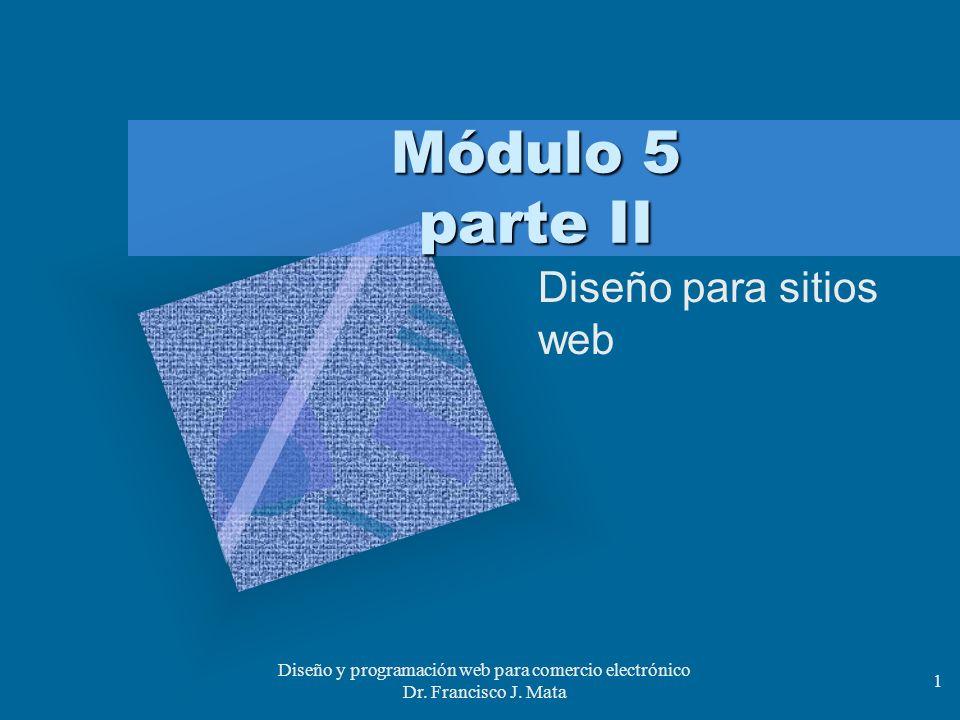 Diseño y programación web para comercio electrónico Dr. Francisco J. Mata 1 Módulo 5 parte II Diseño para sitios web