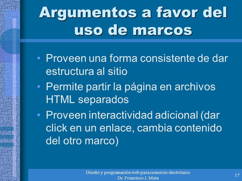 Diseño y programación web para comercio electrónico Dr. Francisco J. Mata 17 Argumentos a favor del uso de marcos Proveen una forma consistente de dar