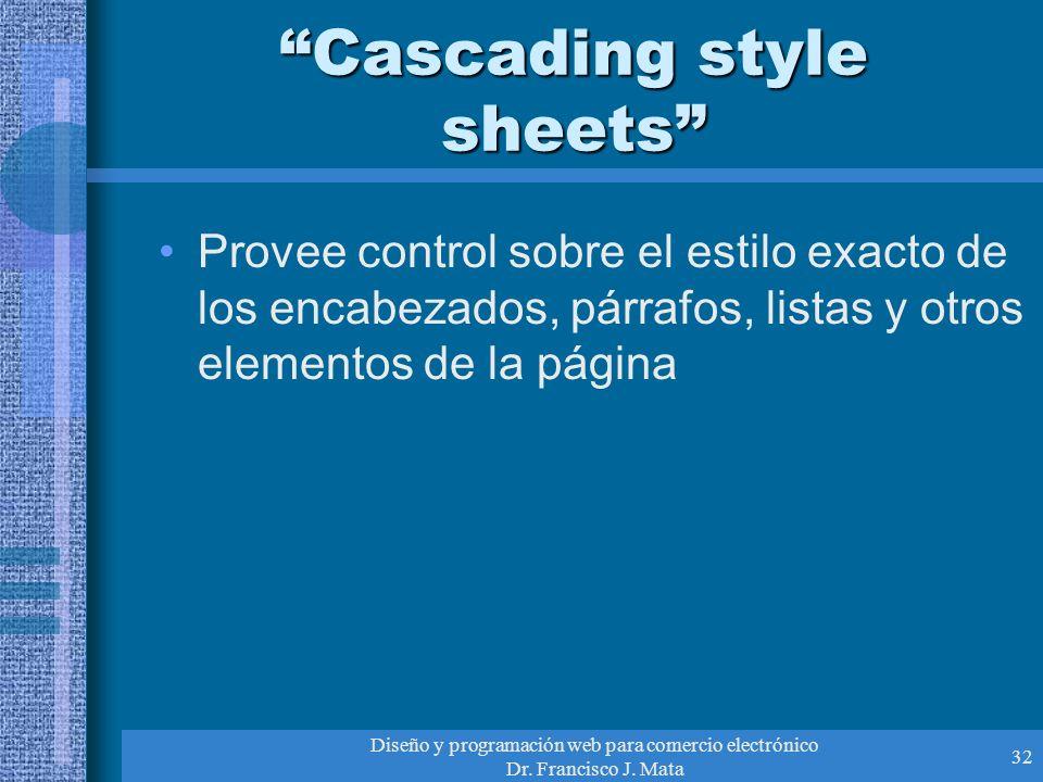 Diseño y programación web para comercio electrónico Dr. Francisco J. Mata 32 Cascading style sheets Provee control sobre el estilo exacto de los encab