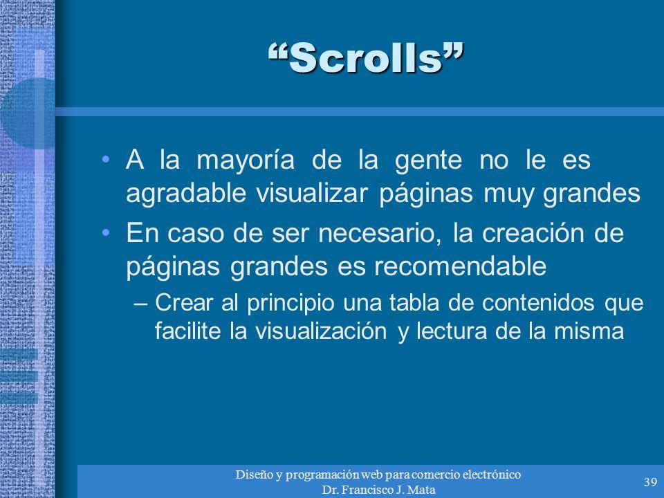 Diseño y programación web para comercio electrónico Dr. Francisco J. Mata 39 Scrolls A la mayoría de la gente no le es agradable visualizar páginas mu