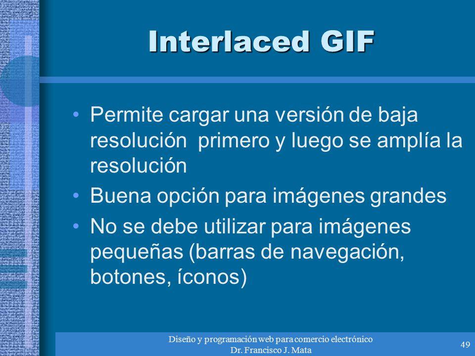 Diseño y programación web para comercio electrónico Dr. Francisco J. Mata 49 Interlaced GIF Permite cargar una versión de baja resolución primero y lu