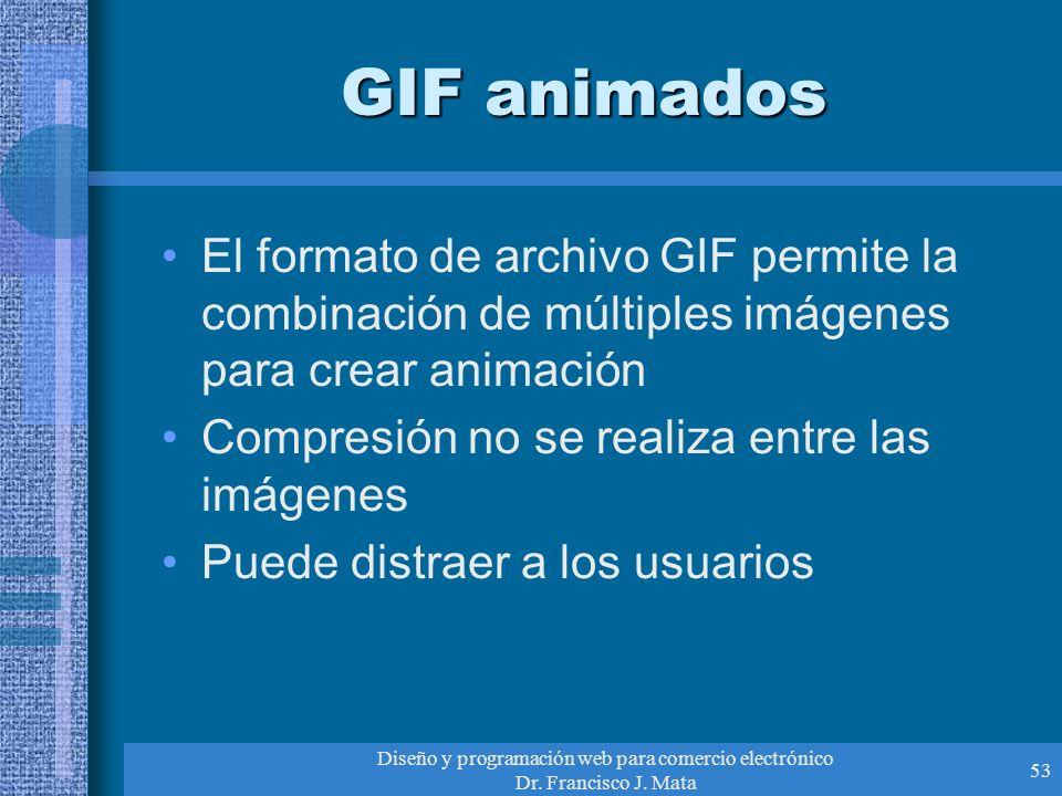 Diseño y programación web para comercio electrónico Dr. Francisco J. Mata 53 GIF animados El formato de archivo GIF permite la combinación de múltiple