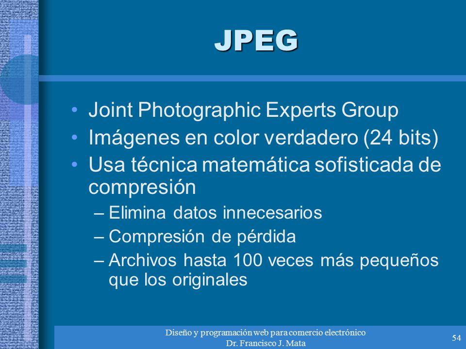 Diseño y programación web para comercio electrónico Dr. Francisco J. Mata 54 JPEG Joint Photographic Experts Group Imágenes en color verdadero (24 bit