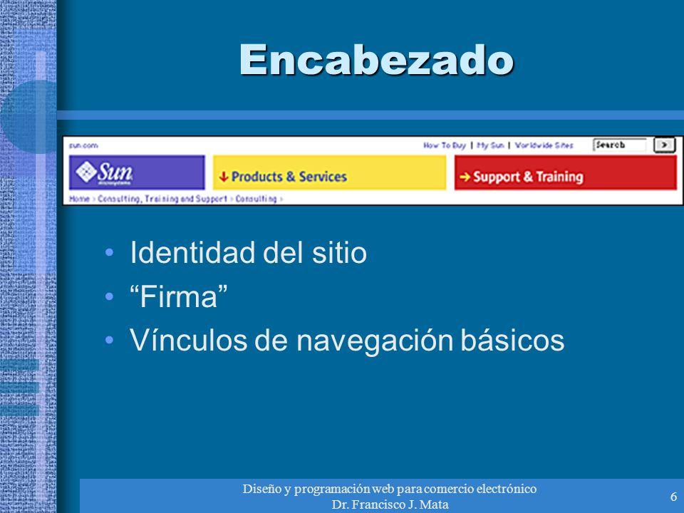 Diseño y programación web para comercio electrónico Dr. Francisco J. Mata 6 Encabezado Identidad del sitio Firma Vínculos de navegación básicos