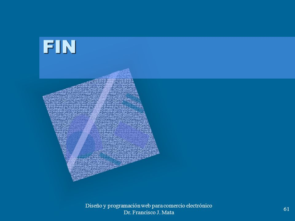 Diseño y programación web para comercio electrónico Dr. Francisco J. Mata 61 FIN