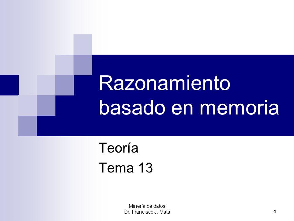 Minería de datos Dr. Francisco J. Mata 1 Razonamiento basado en memoria Teoría Tema 13