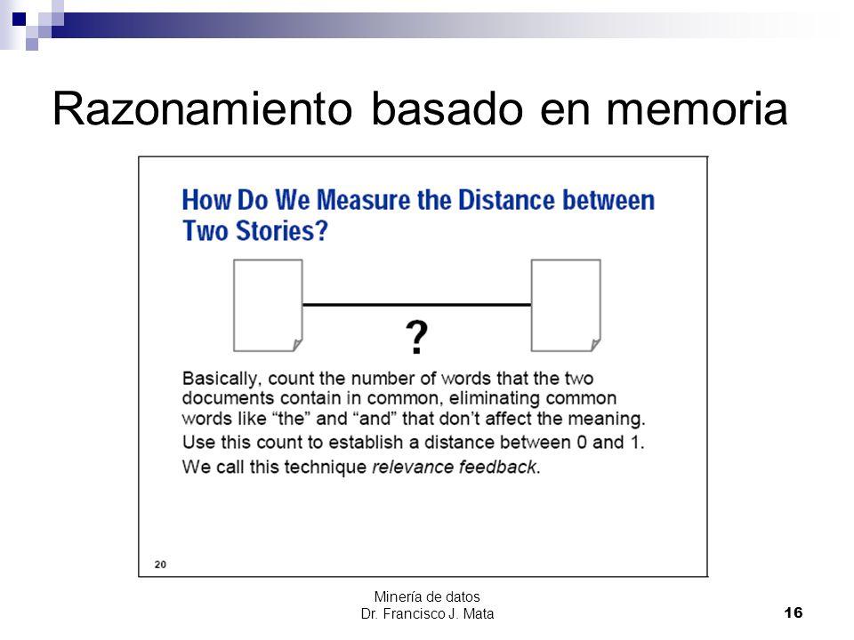 Minería de datos Dr. Francisco J. Mata 16 Razonamiento basado en memoria