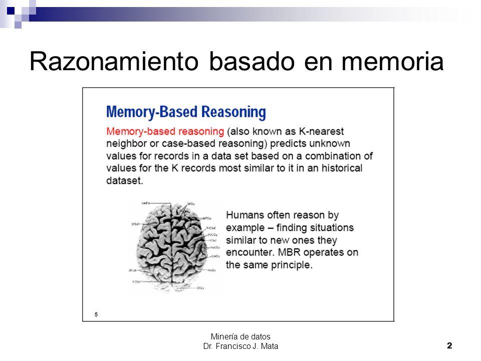 Minería de datos Dr. Francisco J. Mata 2 Razonamiento basado en memoria
