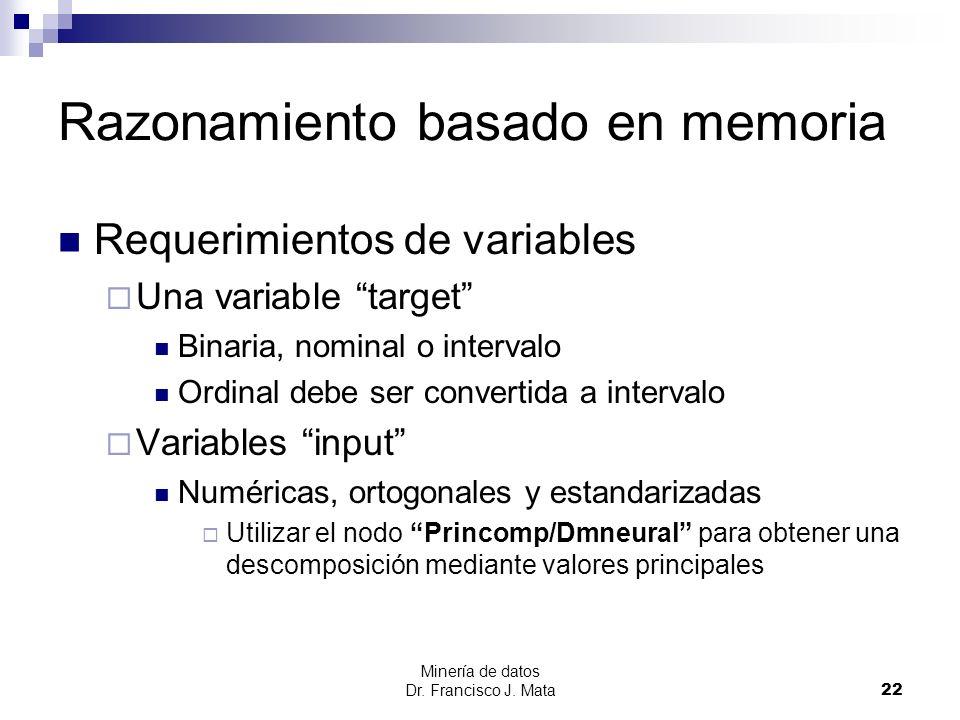 Minería de datos Dr. Francisco J. Mata 22 Razonamiento basado en memoria Requerimientos de variables Una variable target Binaria, nominal o intervalo