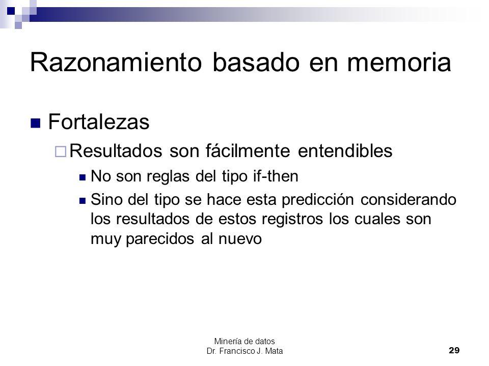 Minería de datos Dr. Francisco J. Mata 29 Razonamiento basado en memoria Fortalezas Resultados son fácilmente entendibles No son reglas del tipo if-th